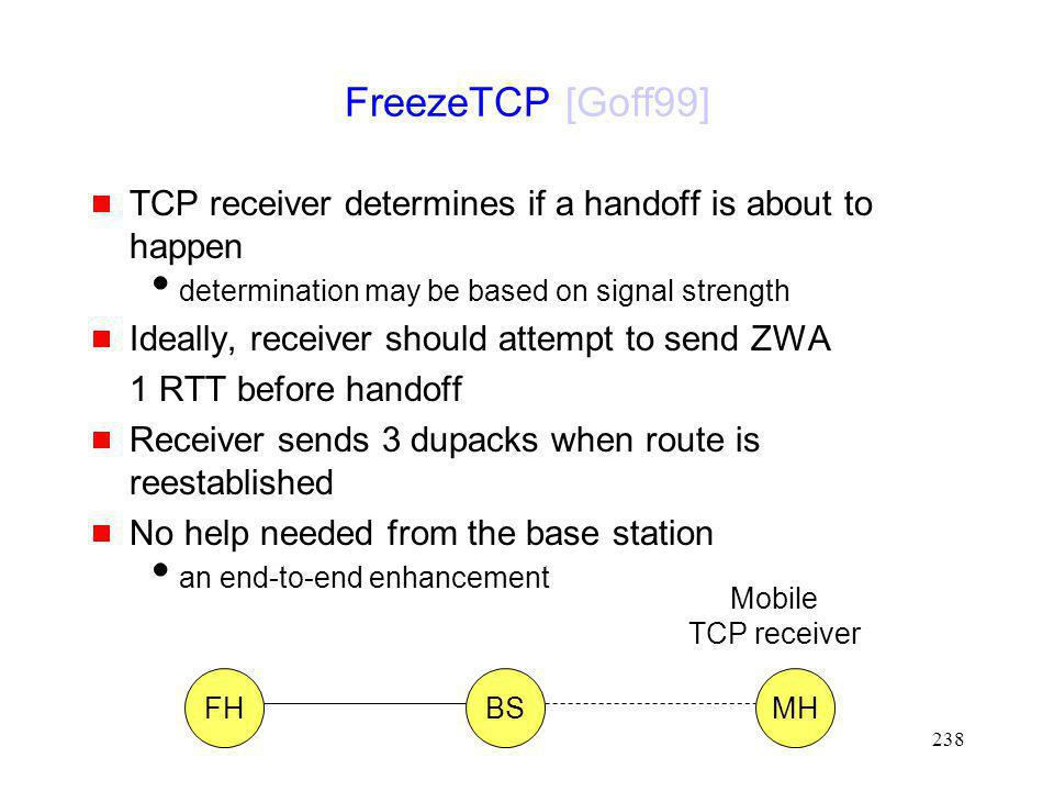 FreezeTCP [Goff99] TCP receiver determines if a handoff is about to happen. determination may be based on signal strength.